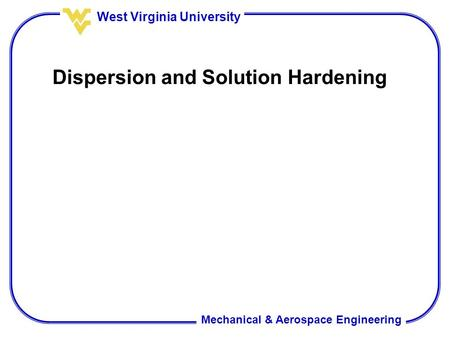 Mechanical & Aerospace Engineering West Virginia University Dispersion and Solution Hardening.