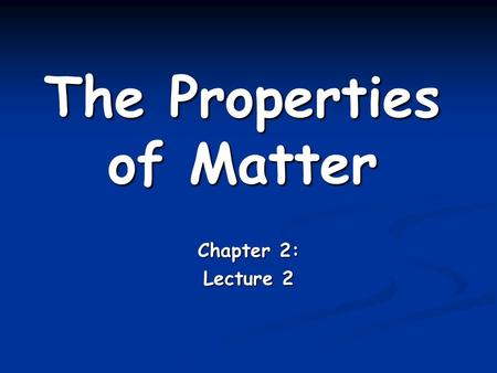 The Properties of Matter Chapter 2: Lecture 2. Physical properties Physical properties can be observed or measured without changing the identity of the.