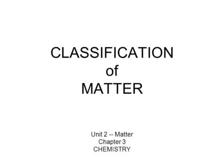 CLASSIFICATION of MATTER Unit 2 -- Matter Chapter 3 CHEMISTRY.