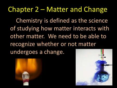 Chapter 2 – Matter and Change Chemistry is defined as the science of studying how matter interacts with other matter. We need to be able to recognize whether.