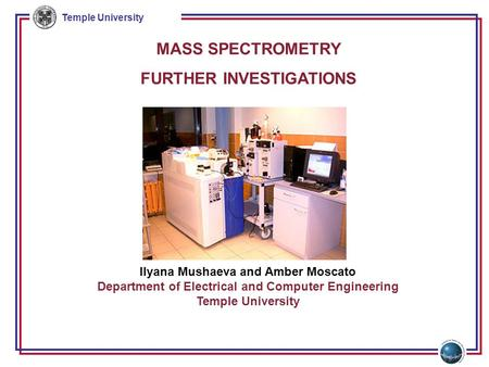 Temple University MASS SPECTROMETRY FURTHER INVESTIGATIONS Ilyana Mushaeva and Amber Moscato Department of Electrical and Computer Engineering Temple University.
