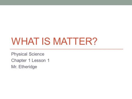 WHAT IS MATTER? Physical Science Chapter 1 Lesson 1 Mr. Etheridge.