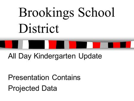 Brookings School District All Day Kindergarten Update Presentation Contains Projected Data.