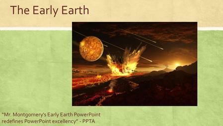 "The Early Earth ""Mr. Montgomery's Early Earth PowerPoint redefines PowerPoint excellency"" - PPTA."