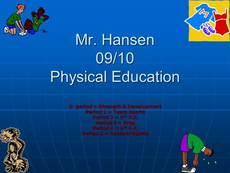 Mr. Hansen 09/10 Physical Education 0- period = Strength & Development Period 1 = Team Sports Period 2 = 9 th P.E. Period 3 = Prep Period 4 = 9 th P.E.