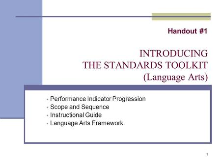 1 Handout #1 INTRODUCING THE STANDARDS TOOLKIT (Language Arts)  Performance Indicator Progression  Scope and Sequence  Instructional Guide  Language.