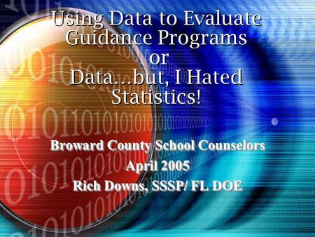 Using Data to Evaluate Guidance Programs or Data…but, I Hated Statistics! Broward County School Counselors April 2005 Rich Downs, SSSP/ FL DOE Broward.