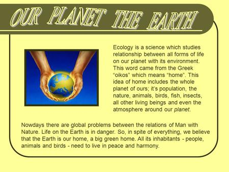 "Ecology is a science which studies relationship between all forms of life on our planet with its environment. This word came from the Greek ""oikos"" which."