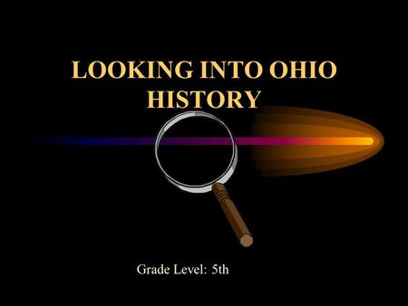 LOOKING INTO OHIO HISTORY Grade Level: 5th Prepared By Jennifer A. Siefring Prepared For Dr. Helms ED 417-02.