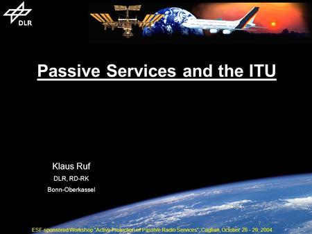 Passive Services and the ITU Klaus Ruf DLR, RD-RK Bonn-Oberkassel ESF-sponsored Workshop Active Protection of Passive Radio Services, Cagliari, October.