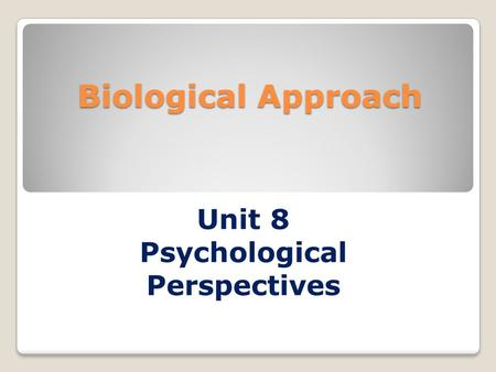 Biological Approach Unit 8 Psychological Perspectives.