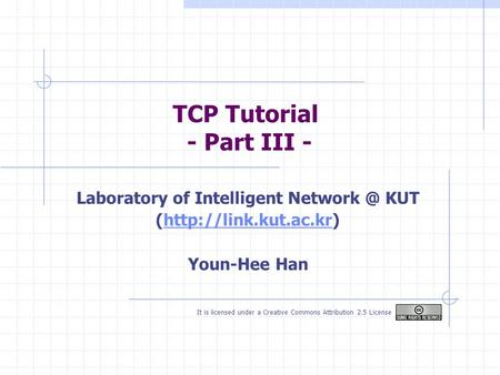 TCP Tutorial - Part III - It is licensed under a Creative Commons Attribution 2.5 License Laboratory of Intelligent KUT (http://link.kut.ac.kr)http://link.kut.ac.kr.