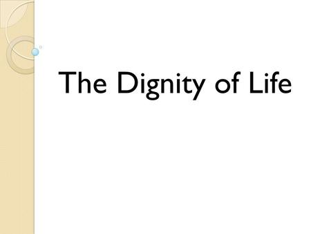 The Dignity of Life. Life is sacred and incredibly valuable.
