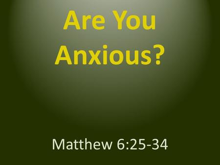"Are You Anxious? Matthew 6:25-34. ""Do not be anxious"" ""Life more than food, and the body more than clothing"""
