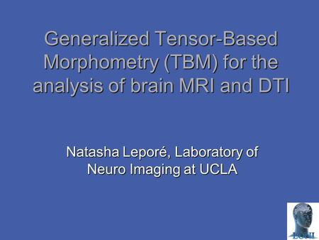 Generalized Tensor-Based Morphometry (TBM) for the analysis of brain MRI and DTI Natasha Leporé, Laboratory of Neuro Imaging at UCLA.