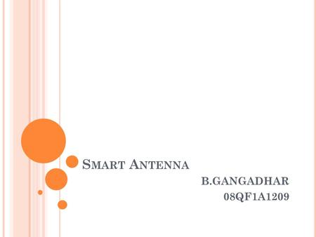 "S MART A NTENNA B.GANGADHAR 08QF1A1209. ABSTRACT One of the most rapidly developing areas of communications is ""Smart Antenna"" systems. This paper deals."