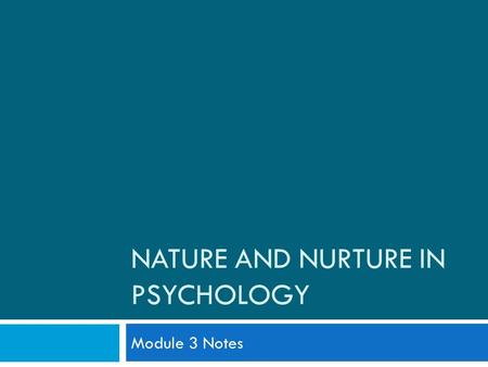 "NATURE AND NURTURE IN PSYCHOLOGY Module 3 Notes. What is the ""Debate""? -Over what influences our development and behavior more. *Is it our NATURE? (BIOLOGY/GENETICS)"