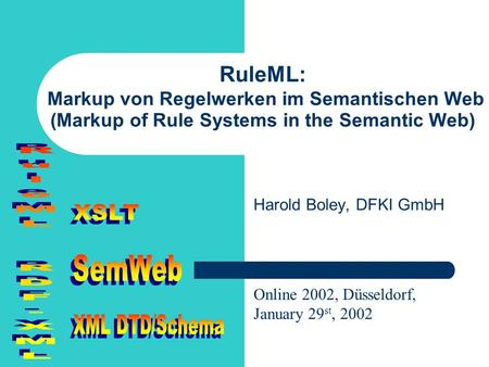 RuleML: Markup von Regelwerken im Semantischen Web (Markup of Rule Systems in the Semantic Web) Harold Boley, DFKI GmbH Online 2002, Düsseldorf, January.