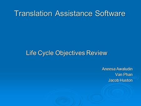 Translation Assistance Software Life Cycle Objectives Review Aneesa Awaludin Van Phan Jacob Huston.