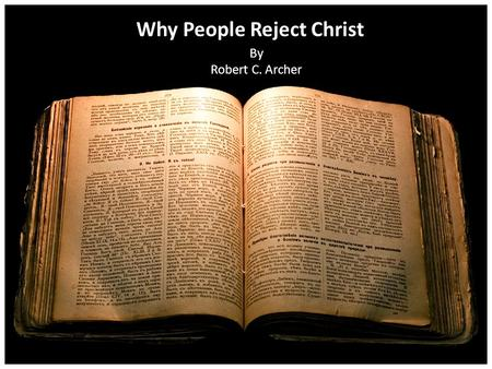 Why People Reject Christ By Robert C. Archer. THREE MEN Matt. 8:19-20 – 19 Then a certain scribe came and said to Him, Teacher, I will follow You wherever.