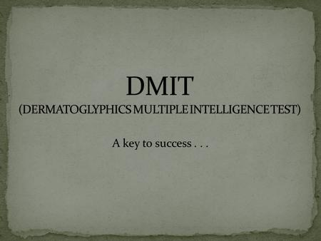 A key to success.... INTRODUCTION OF DMIA DMIA = Dermatoglyphics + Multiple Intelligences It is the Science of identifying inborn & present brain development.