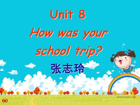 Unit 8 How was your school trip? 张志玲 Unit 8 How was your school trip? 张志玲.