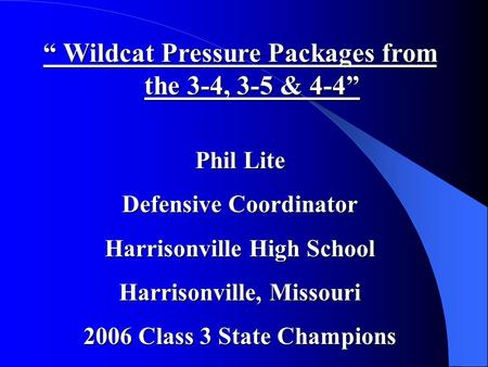 """ Wildcat Pressure Packages from the 3-4, 3-5 & 4-4"" Phil Lite Defensive Coordinator Harrisonville High School Harrisonville, Missouri 2006 Class 3 State."