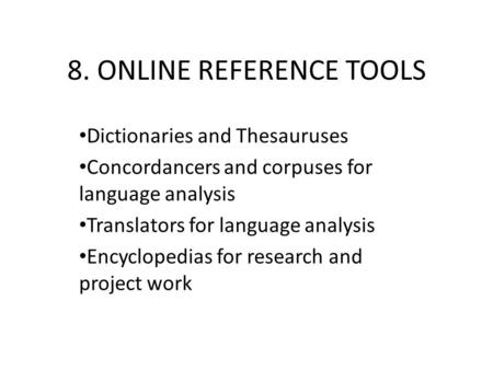 8. ONLINE REFERENCE TOOLS Dictionaries and Thesauruses Concordancers and corpuses for language analysis Translators for language analysis Encyclopedias.