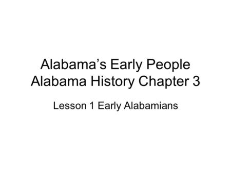Alabama's Early People Alabama History Chapter 3 Lesson 1 Early Alabamians.