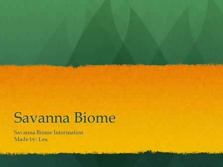 Savanna Biome Savanna Biome Information Made by: Lea.