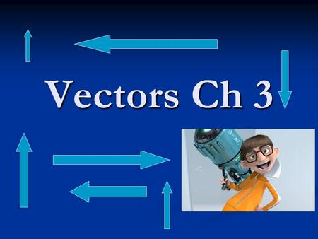 Vectors Ch 3 Vectors Vectors are arrows Vectors are arrows They have both size and direction (magnitude & direction – OH YEAH!) They have both size and.