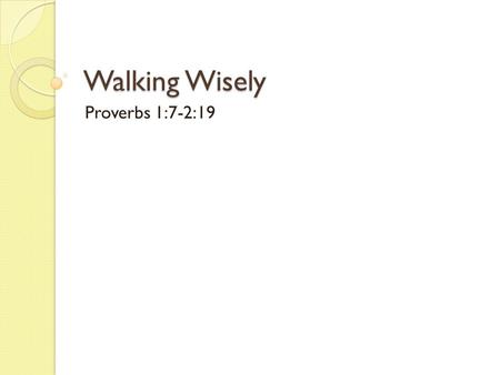 "Walking Wisely Proverbs 1:7-2:19. Ephesians 5:17 "" So be careful how you live, not as fools but as those who are wise. Make the most of every opportunity."