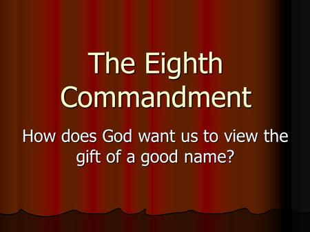 The Eighth Commandment How does God want us to view the gift of a good name?
