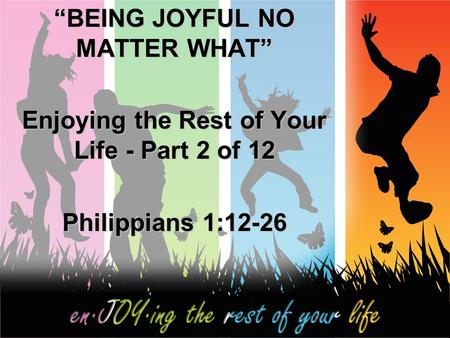 """BEING JOYFUL NO MATTER WHAT"" Enjoying the Rest of Your Life - Part 2 of 12 Philippians 1:12-26."