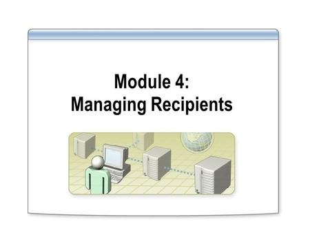 Module 4: Managing Recipients. Overview Introduction to Exchange Recipients Creating, Deleting, and Modifying Users and Contacts Managing Mailboxes Managing.