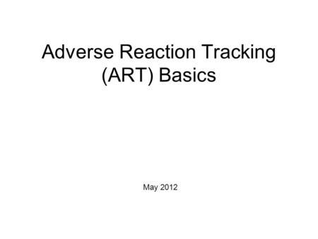 Adverse Reaction Tracking (ART) Basics May 2012. Course Objectives Upon completion of this session the student will: Understand the need for a comprehensive.