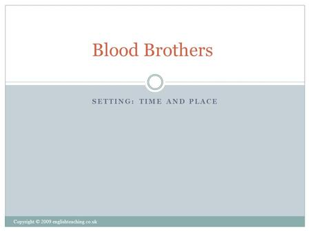 SETTING: TIME AND PLACE Copyright © 2009 englishteaching.co.uk Blood Brothers.