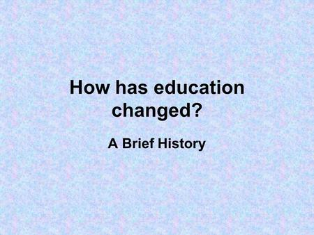 How has education changed? A Brief History. How has education changed? Primary focus: England & Wales Role played by central government ('the state').