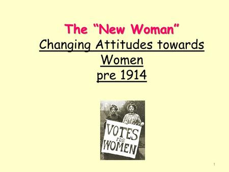 "The ""New Woman"" The ""New Woman"" Changing Attitudes towards Women pre 1914 1."