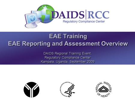 EAE Training EAE Reporting and Assessment Overview DAIDS Regional Training Event, Regulatory Compliance Center Kampala, Uganda, September 2009 DAIDS Regional.