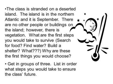 The class is stranded on a deserted island. The island is in the northern Atlantic and it is September. There are no other people or buildings on the island;