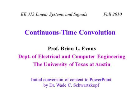 Continuous-Time Convolution EE 313 Linear Systems and Signals Fall 2010 Initial conversion of content to PowerPoint by Dr. Wade C. Schwartzkopf Prof. Brian.