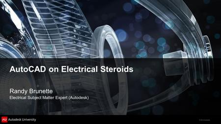 © 2012 Autodesk AutoCAD on Electrical Steroids Randy Brunette Electrical Subject Matter Expert (Autodesk)