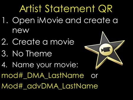 Artist Statement QR 1.Open iMovie and create a new 2.Create a movie 3.No Theme 4.Name your movie: mod#_DMA_LastName or Mod#_advDMA_LastName.