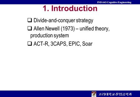 고려대학교 산업공학과 IND 643 Cognitive Engineering 1. Introduction  Divide-and-conquer strategy  Allen Newell (1973) – unified theory, production system  ACT-R,
