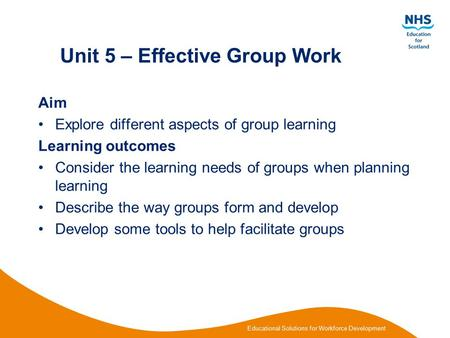 Educational Solutions for Workforce Development Unit 5 – Effective Group Work Aim Explore different aspects of group learning Learning outcomes Consider.