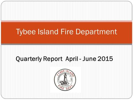 Tybee Island Fire Department Quarterly Report April - June 2015.