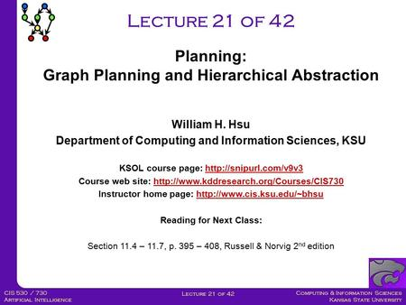 Computing & Information Sciences Kansas State University Lecture 21 of 42 CIS 530 / 730 Artificial Intelligence Lecture 21 of 42 Planning: Graph Planning.