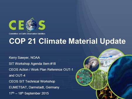 COP 21 Climate Material Update Kerry Sawyer, NOAA SIT Workshop Agenda Item #18 CEOS Action / Work Plan Reference OUT-1 and OUT-4 CEOS SIT Technical Workshop.