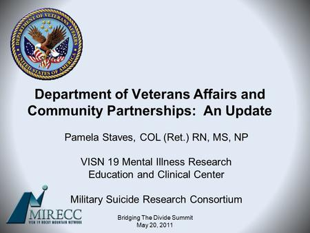Department of Veterans Affairs and Community Partnerships: An Update Pamela Staves, COL (Ret.) RN, MS, NP VISN 19 Mental Illness Research Education and.